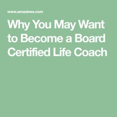 Why You May Want to Become a Board Certified Life Coach