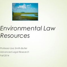 Environmental Law Resources Professor Lisa Smith-Butler Advanced Legal Research Fall 2014   Introduction  Environmental law is a recent legal development. http://slidehot.com/resources/environmental-law-research.33248/