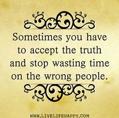 Sometimes you have to accept the truth and stop wasting time on the wrong people.