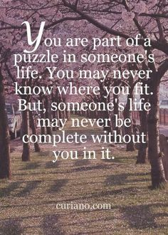 You are part of a puzzle in someone's life