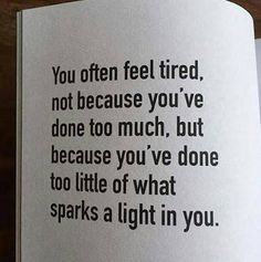 You often feel tired, not because you've done too much, but because you've done too little of what sparks a light in you life quotes quotes positive quotes life sayings Great Quotes, Quotes To Live By, Me Quotes, Motivational Quotes, Inspirational Quotes, Quotes Positive, Quotes Girls, Motivational Pictures, The Words