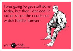 I was going to get stuff done today, but then I decided I'd rather sit on the couch and watch Netflix forever.