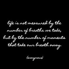 life is not measured by the number of breaths we take, but by the number of moments that take our breath away.