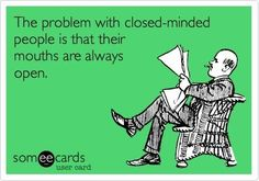'The problem with close-minded people is that their mouths are always open.'