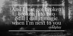 And I just got broken, broken into two. Still I call it magic, when I'm next to you - Coldplay - Magic lyric