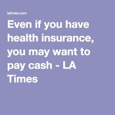 Even if you have health insurance, you may want to pay cash - LA Times