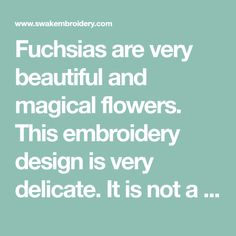 Fuchsias are very beautiful and magical flowers. This embroidery design is very delicate. It is not a dense/solid design - it is airy - like water color painting with threads. Quick to stitch. Perfect for place mats, pillows, quilts, napkins, framing, etc.