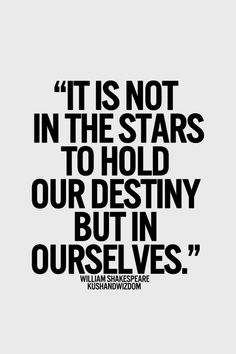 """""""It is not in the stars to hold our destiny but in ourselves."""" William Shakespeare's """"Julius Caesar"""" (Sure, one of the bad guys said it, but it's still pithy....)"""