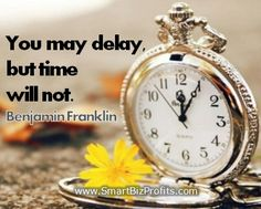 You may delay but time will not. Benjamin Franklin