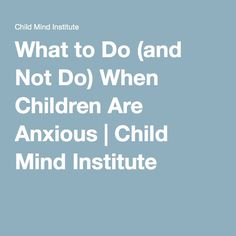 What to Do (and Not Do) When Children Are Anxious | Child Mind Institute