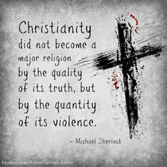 Christianity did not become a major religion by the quality of its truth, but by the quantity of its violence.