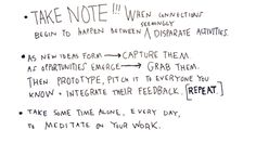 As new ideas form > capture them. As opportunities emerge > grab them. Then prototype, and pitch to everyone you know + integrate their feedback.