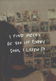 I find pieces of you in every song I litsten to ... <3