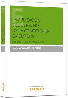 La aplicación del derecho de la competencia en Europa : intereses en juego y vías de tutela / María Victoria Torre Sustaeta. - 2014