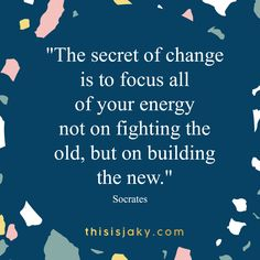 The secret of change is to focus all of your energy not on fighting the old, but on building the new. Socrates. quote. quotes. wisdom. habits. keep going. don't give up. motivation.  www.thisisjaky.com