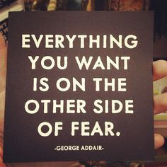 """""""Everything you want is on the other side of fear."""" - George Addair."""