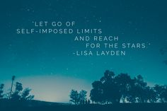 """""""Let go of self-imposed limits and reach for the stars."""" – Lisa Layden No one is holding you back from reaching for the stars but you. Thinking or believing differently is believing in the illusion of victim. Once you see victim mode for the illusion it is, you can begin to take ownership for your situation and to empower yourself to reach for the stars."""