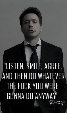 Listen, smile, agree. And then do whatever the fuck you were gonna do anyway. Robert Downey Jr quote