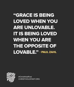 """Grace is being loved when you are unlovable. It is being loved when you are the opposite of lovable."" - Paul Zahl"