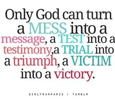 """Only God can turn mess into a message, a test into a testimony, a trial into a triumph, a victim into a victory."""