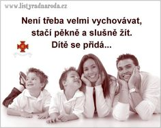 není třeba velmi vychovávat, stačí pěkně a slušně žít. Dítě se přidá.... Story Quotes, Carpe Diem, Motto, True Stories, No Worries, Best Quotes, Psychology, Motivational Quotes, Jokes