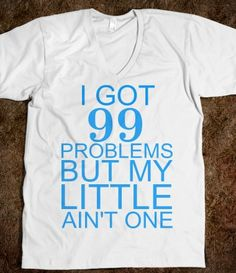 I got 99 problems but my littles ain't one!