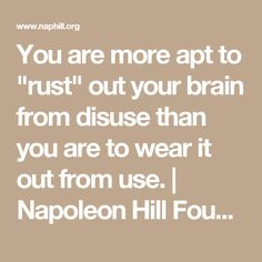 """You are more apt to """"rust"""" out your brain from disuse than you are to wear it out from use.   Napoleon Hill Foundation"""