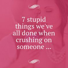 7 Stupid Things We've All Done when Crushing on Someone ...