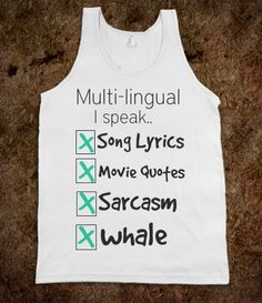 My life.    Multi-lingual  I speek  Song Lyrics  Movie Quotes  Sarcasm  Whale