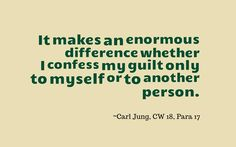 It makes an enormous difference whether I confess my guilt only to myself or to another person. ~Carl Jung, CW 18, Para 17