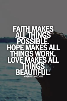 Faith makes all things possible, Hope makes all things work, Love makes all things beautiful.