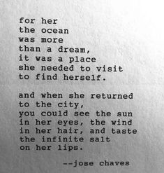 """For her the ocean was more than a dream, it was a place she needed to visit to find herself. And when she returned to the city, you could see the sun in her eyes, the wind in her hair, and taste the infinite salt on her lips."" ~ Jose Chaves"