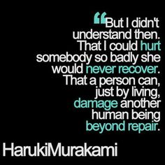"""But I didn't understand then. That I could hurt somebody so badly she would never recover. That a person can, just by living, damage another human being beyond repair."" -Haruki Murakami"