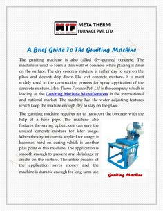 Meta Therm Furnace Pvt. Ltd is the company which is leading as the Guniting Machine Manufacturers in the international and national market. The machine has the water adjusting features which keep the mixture enough dry to stay on the place. The guniting machine requires air to transport the concrete with the help of a hose pipe.