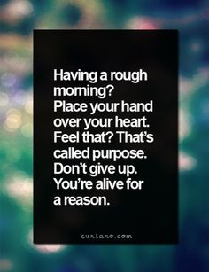 We all have rough days...and weeks. Put your hand over your heart -- feel that?  You are unique and special with a purpose only you can fill. Seek that.  Along the way surround yourself with people who are doing the same -- moving toward a life of purpose strengthens you, your purpose, and those around you.  Don't compare; that is the thief of joy and purpose. What others do is their journey and purpose - you can't fulfill theirs and they can't fulfill yours - find yours.  Believe it. Begin.