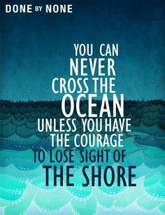 u can never cross the ocean unless u have the courage to lose sight of the shore..