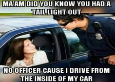 Ma'am did you know you had a tail light out.  No officer cause i drive from the inside of my car.: more funny pictures @ http://www.fartinvite.com/
