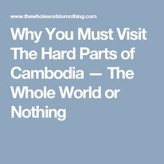 Why You Must Visit The Hard Parts of Cambodia — The Whole World or Nothing