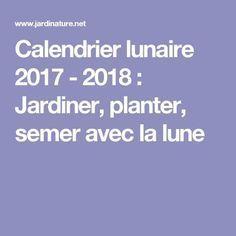Calendrier lunaire 2017 - 2018 : Jardiner, planter, semer avec la lune