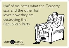 Funny Somewhat Topical Ecard: Half of me hates what the Teaparty says and the other half loves how they are destroying the Republican Party.