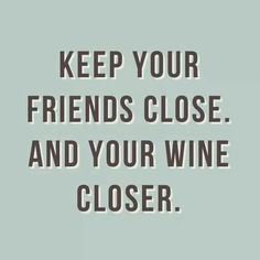 Keep your friends close and your wine closer.