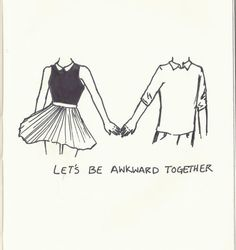 Can't wait to find the one that wants to be awkward with me or loves me for my awkwardness and is not awkward :-)