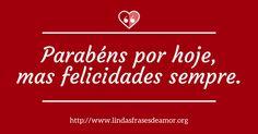 Parabéns por hoje, mas felicidades sempre. - http://www.lindasfrasesdeamor.org/aniversario