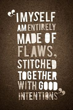 I myself am made of flaws, stitched together with good intentions