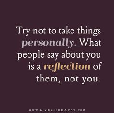 Try not to take things personally. What people say about you is a reflection of them, not you.