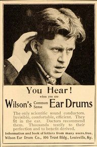 "Early advertisements for Wilson's device, the ""Common Sense Ear Drums,"" [c1890s] emphasized its invisibility, both in public, and for the wearer themselves... Other ads continued to portray deafness as curable when using Wilson's Ear Drums, with the copy expanded at times to include testimonials."