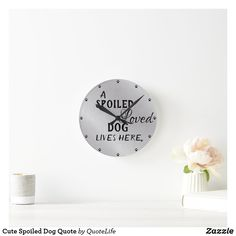 Cute Spoiled Dog Quote Round Clock Dog Quotes, Cute Quotes, Hand Coloring, Dog Life, Indoor, Wall Clocks, Dogs, Home Decor, Interior