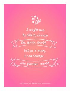 """I might not be able to change the whole world…but I can change one person's world."" #quote #motherhood"