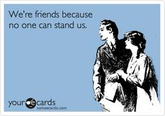 We're friends because no one can stand us.