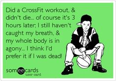 Did a CrossFit workout, & didn't die... of course it's 3 hours later; I still haven't caught my breath, & my whole body is in agony... I think I'd prefer it if I was dead!